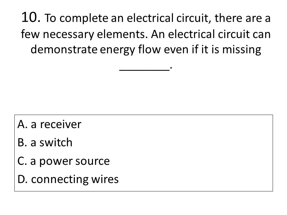 10. To complete an electrical circuit, there are a few necessary elements. An electrical circuit can demonstrate energy flow even if it is missing ________.