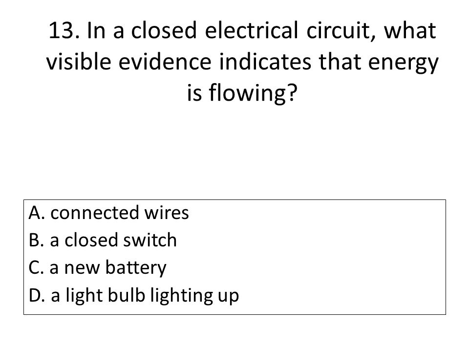 13. In a closed electrical circuit, what visible evidence indicates that energy is flowing