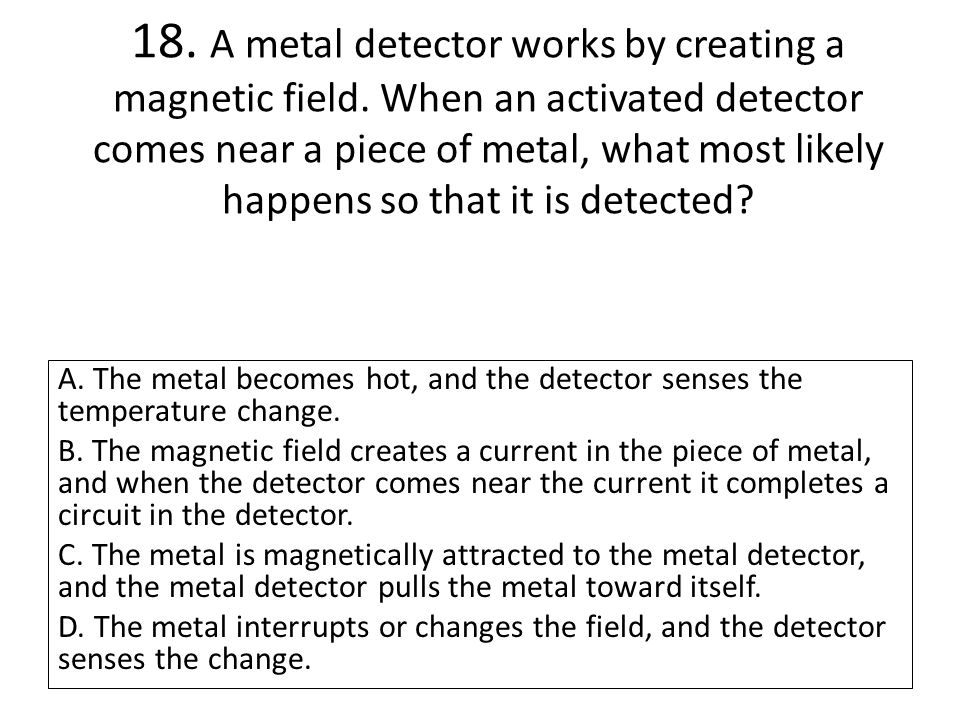 18. A metal detector works by creating a magnetic field