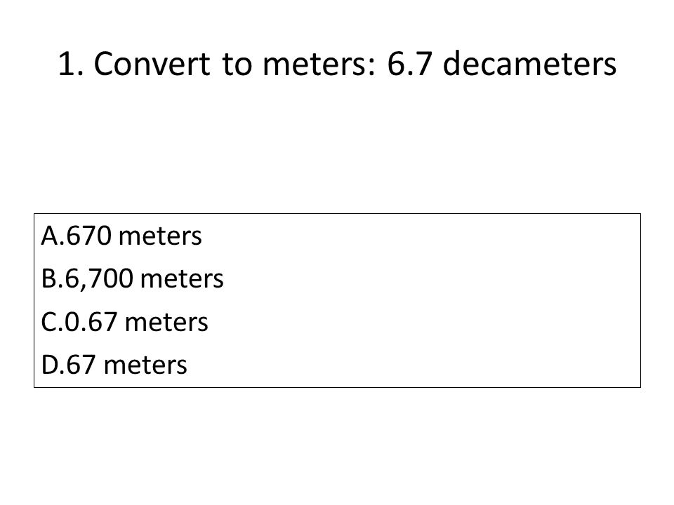1. Convert to meters: 6.7 decameters