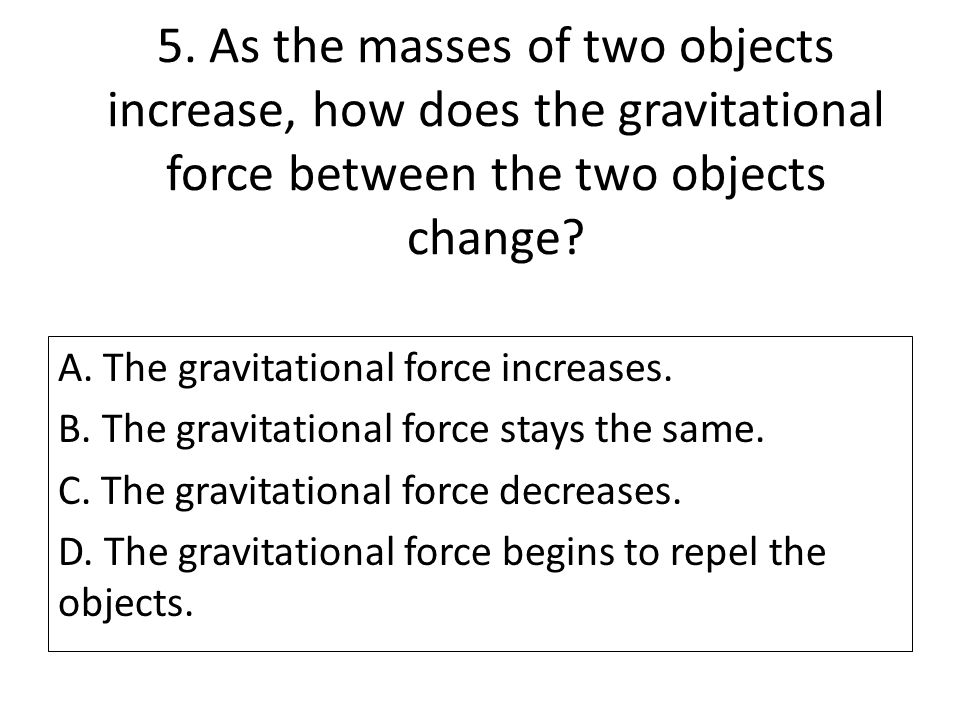5. As the masses of two objects increase, how does the gravitational force between the two objects change