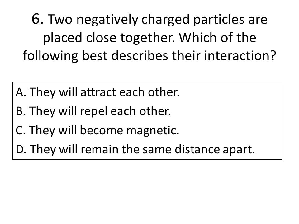 6. Two negatively charged particles are placed close together