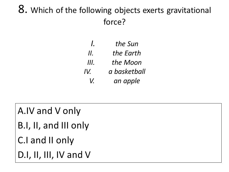 8. Which of the following objects exerts gravitational force. I