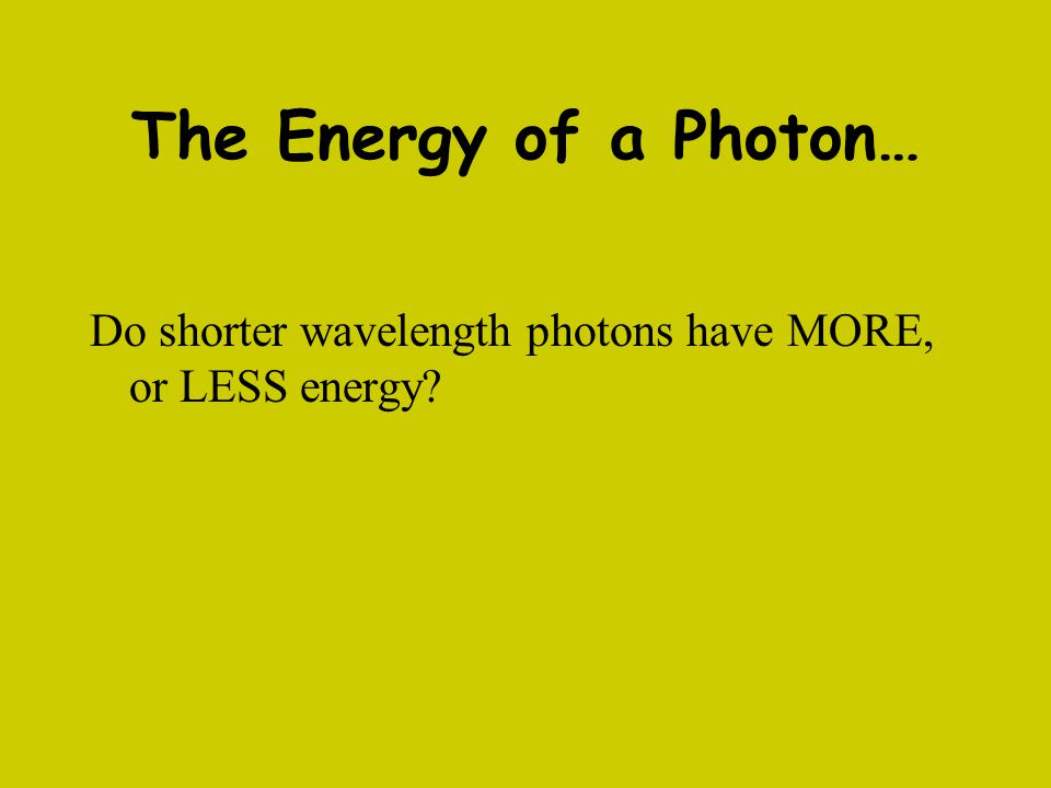 The Energy of a Photon… Do shorter wavelength photons have MORE, or LESS energy