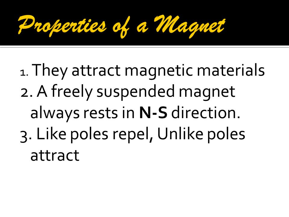 Properties of a Magnet 1. They attract magnetic materials. 2. A freely suspended magnet always rests in N-S direction.