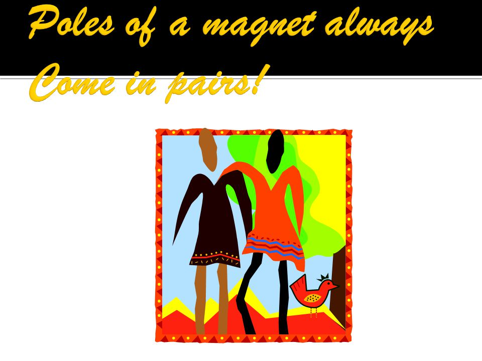Poles of a magnet always Come in pairs!