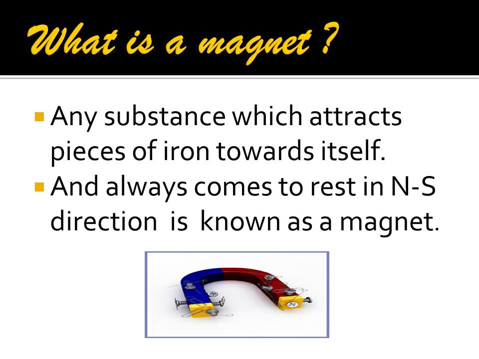 What is a magnet . Any substance which attracts pieces of iron towards itself.
