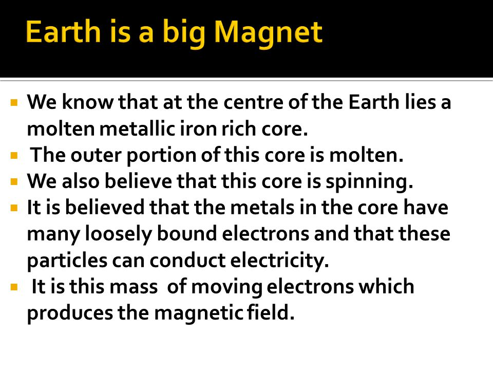 Earth is a big Magnet We know that at the centre of the Earth lies a molten metallic iron rich core.