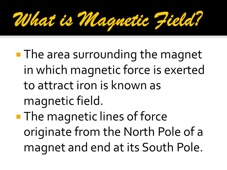 What is Magnetic Field The area surrounding the magnet in which magnetic force is exerted to attract iron is known as magnetic field.