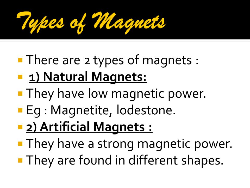 Types of Magnets There are 2 types of magnets : 1) Natural Magnets: