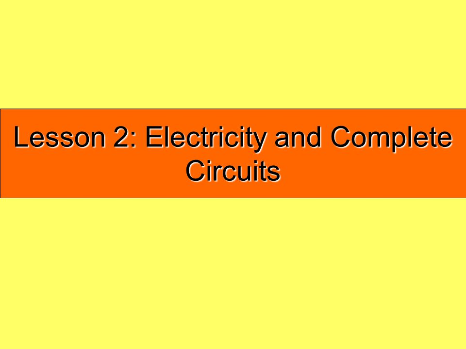Lesson 2: Electricity and Complete Circuits