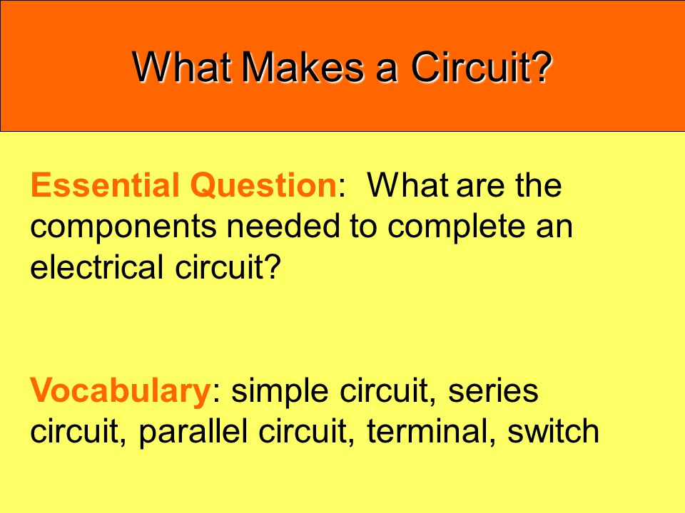 What Makes a Circuit Essential Question: What are the components needed to complete an electrical circuit