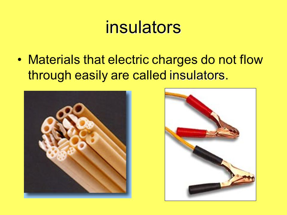 insulators Materials that electric charges do not flow through easily are called insulators.