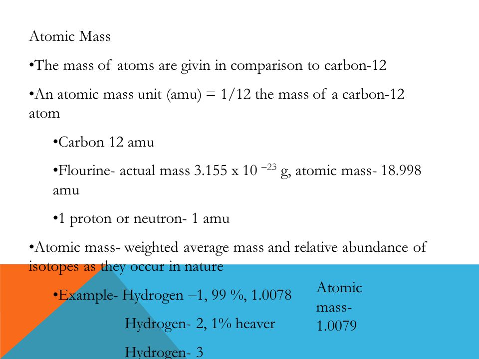 Atomic Mass The mass of atoms are givin in comparison to carbon-12. An atomic mass unit (amu) = 1/12 the mass of a carbon-12 atom.