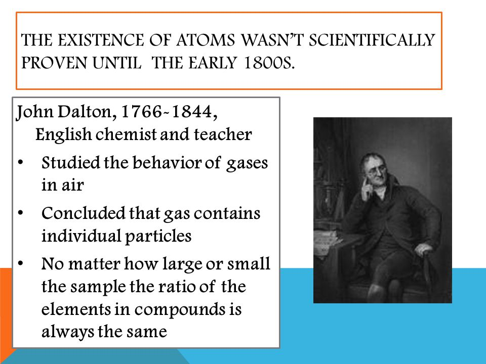 The existence of atoms wasn't scientifically proven until the early 1800s.
