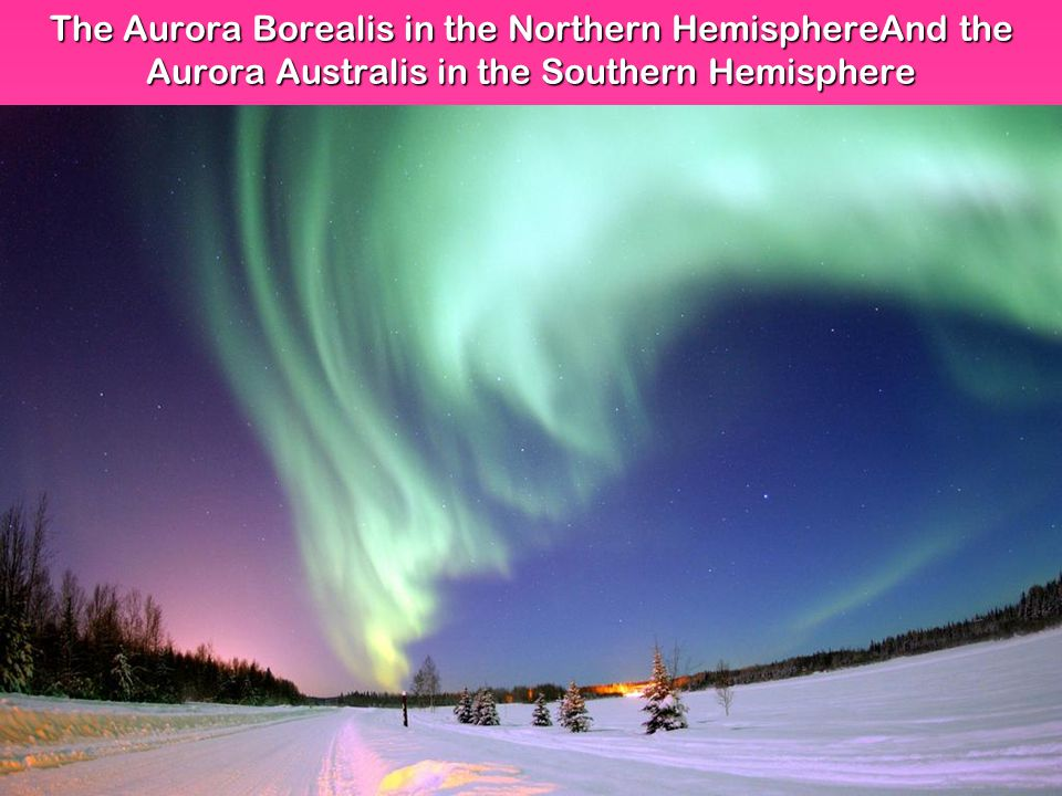 The Aurora Borealis in the Northern HemisphereAnd the Aurora Australis in the Southern Hemisphere