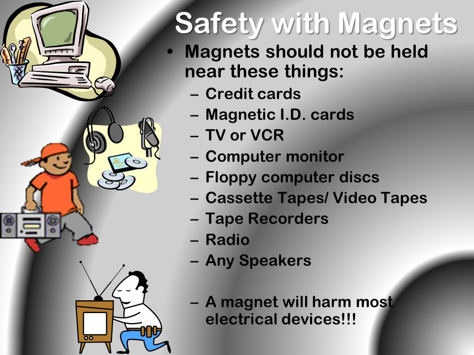 Safety with Magnets Magnets should not be held near these things: