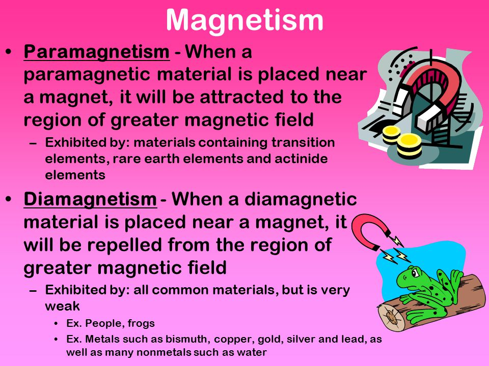 Magnetism Paramagnetism - When a paramagnetic material is placed near a magnet, it will be attracted to the region of greater magnetic field.