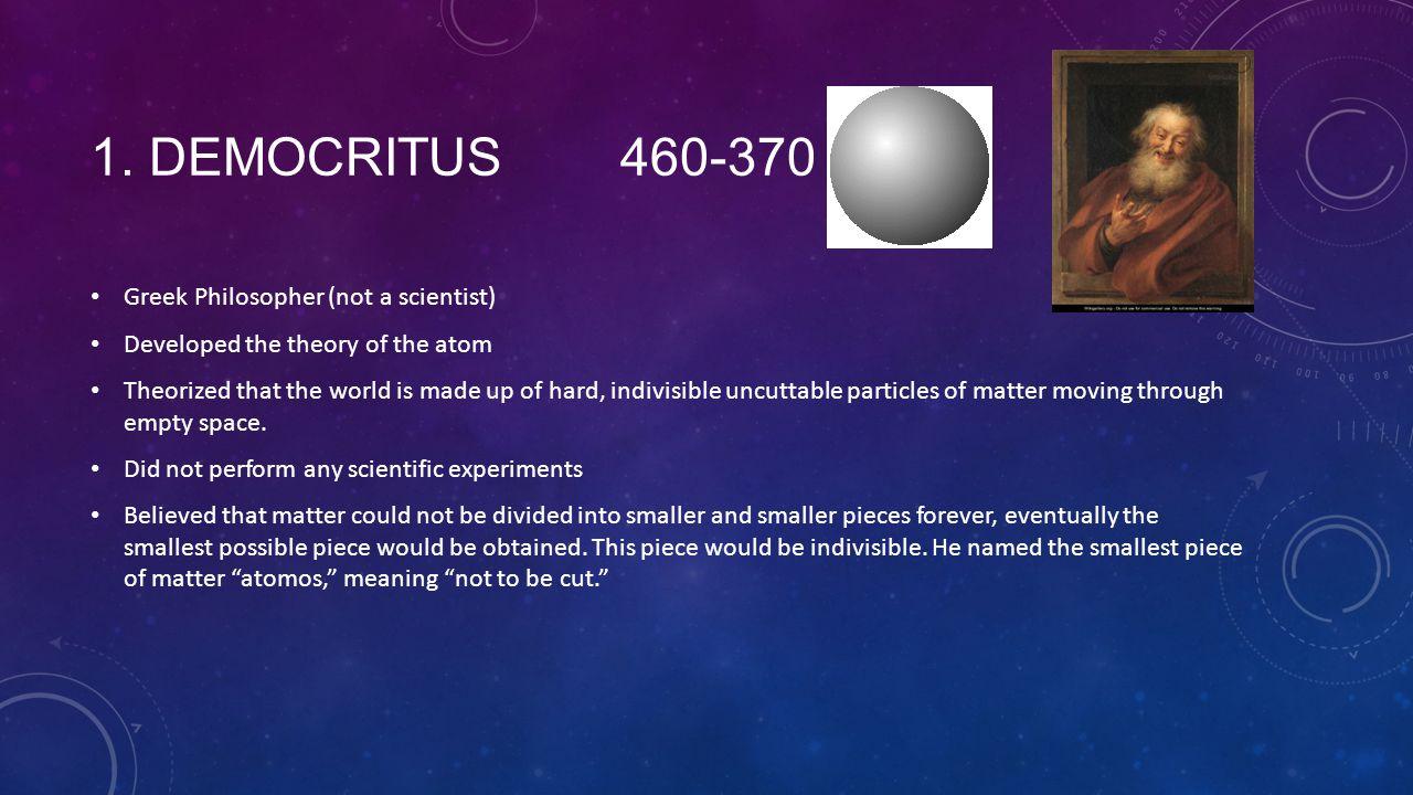 1. Democritus 460-370 BC Greek Philosopher (not a scientist)