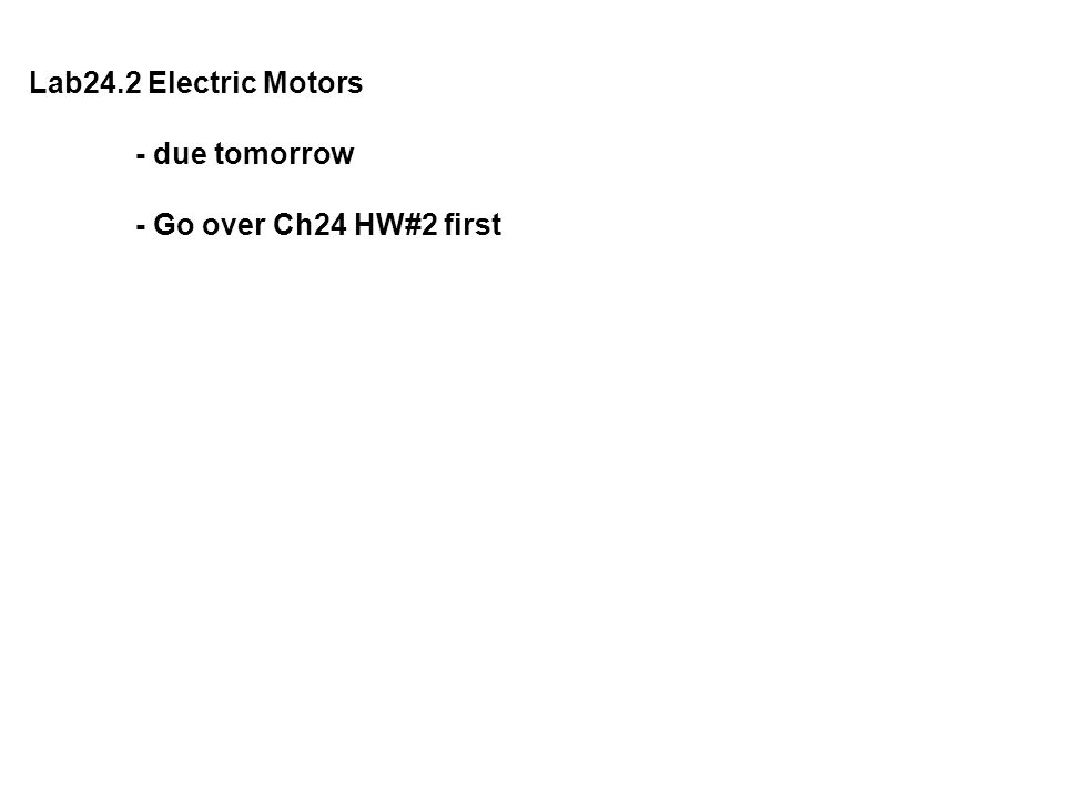 Lab24.2 Electric Motors - due tomorrow - Go over Ch24 HW#2 first