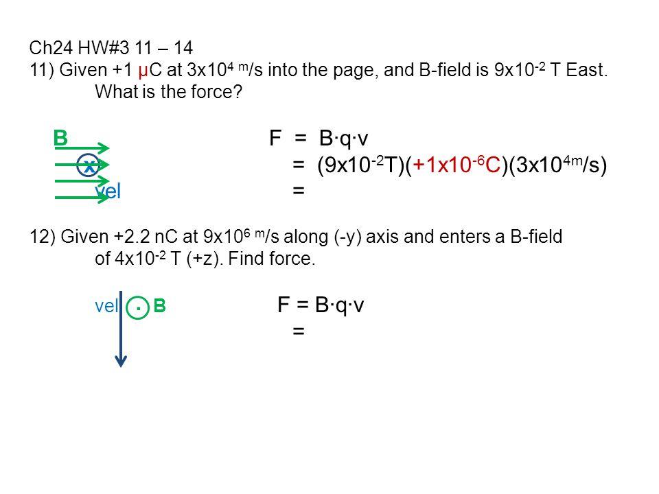 B F = B∙q∙v = (9x10-2T)(+1x10-6C)(3x104m/s) vel = x = .