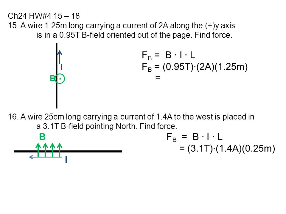 Ch24 HW#4 15 – 18 15. A wire 1.25m long carrying a current of 2A along the (+)y axis. is in a 0.95T B-field oriented out of the page. Find force.