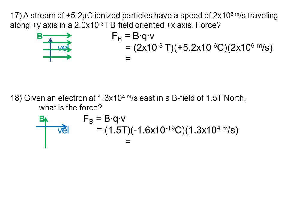 vel = (2x10-3 T)(+5.2x10-6C)(2x106 m/s) =