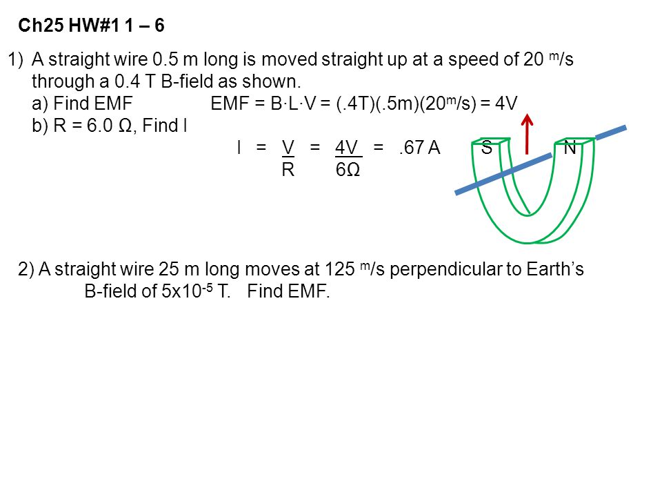 Ch25 HW#1 1 – 6 A straight wire 0.5 m long is moved straight up at a speed of 20 m/s. through a 0.4 T B-field as shown.