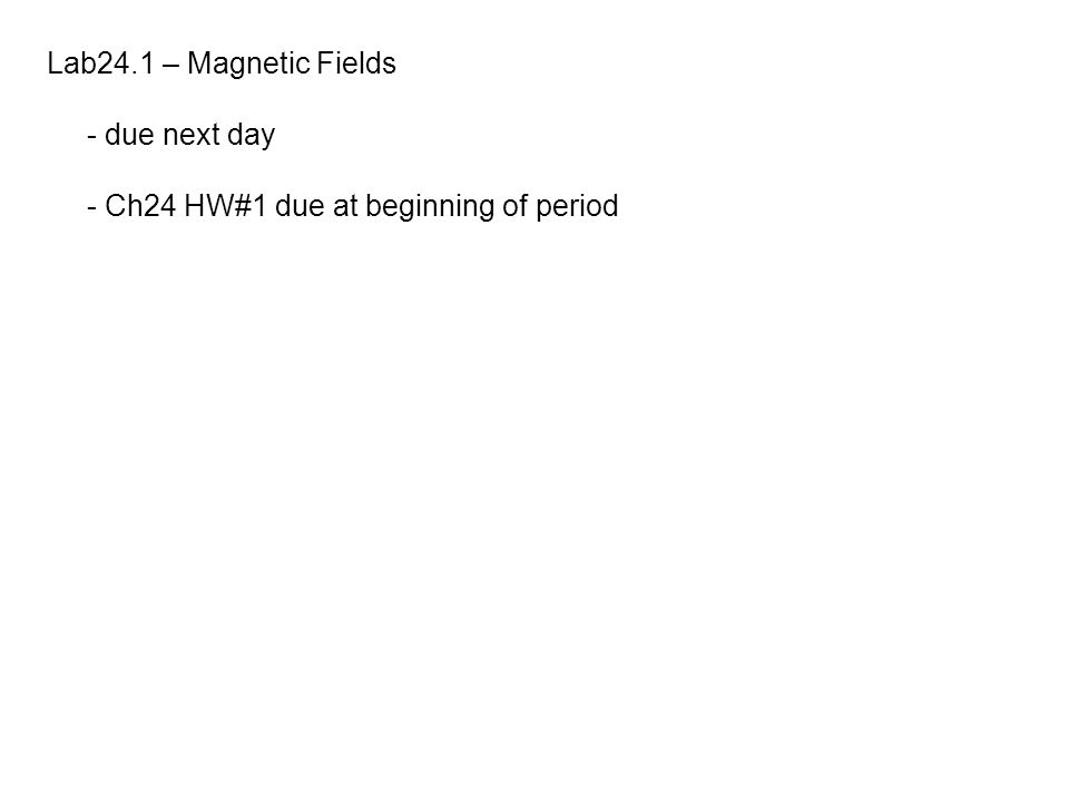 Lab24.1 – Magnetic Fields - due next day - Ch24 HW#1 due at beginning of period
