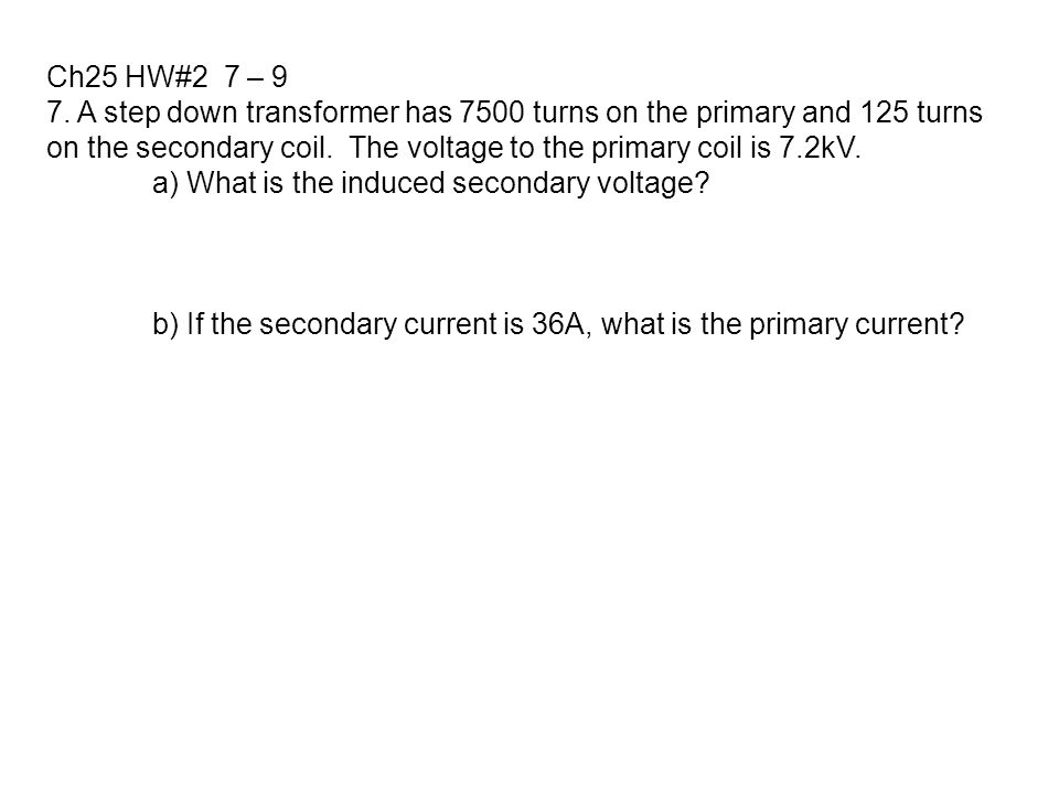 Ch25 HW#2 7 – 9 7. A step down transformer has 7500 turns on the primary and 125 turns.