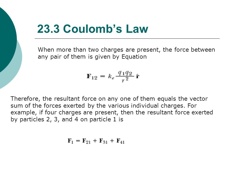 23.3 Coulomb's Law When more than two charges are present, the force between any pair of them is given by Equation.