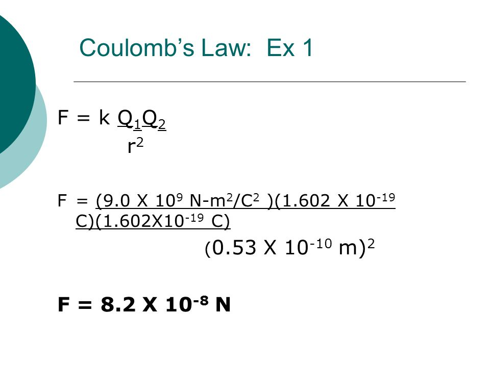 Coulomb's Law: Ex 1 F = k Q1Q2 r2 F = 8.2 X 10-8 N
