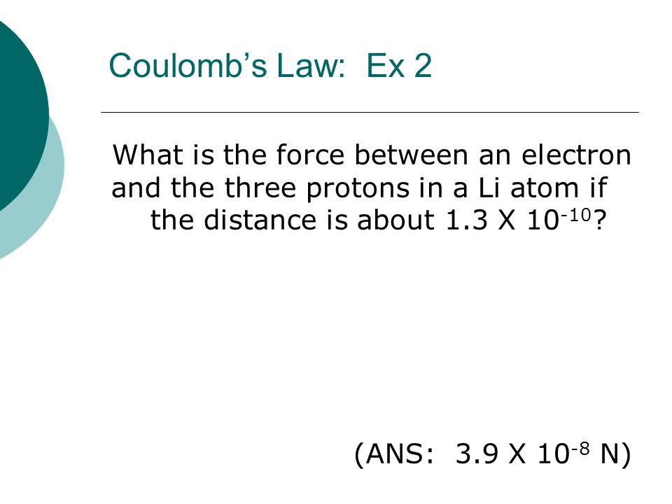 Coulomb's Law: Ex 2 What is the force between an electron and the three protons in a Li atom if the distance is about 1.3 X 10-10
