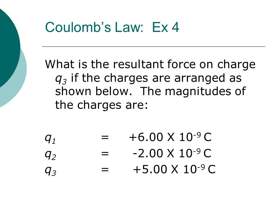 Coulomb's Law: Ex 4 What is the resultant force on charge q3 if the charges are arranged as shown below. The magnitudes of the charges are: