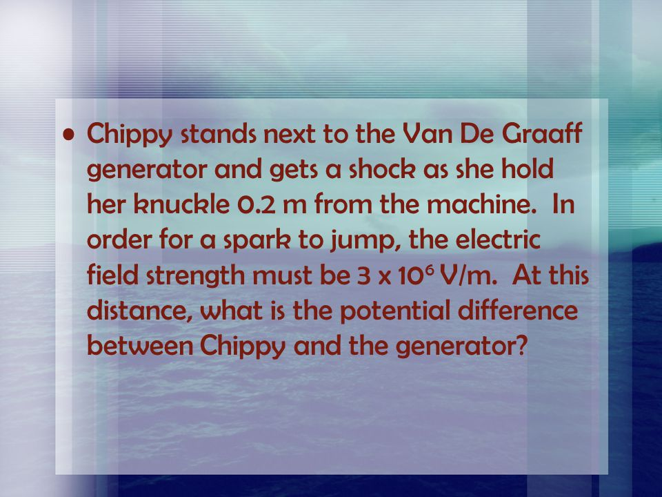 Chippy stands next to the Van De Graaff generator and gets a shock as she hold her knuckle 0.2 m from the machine.