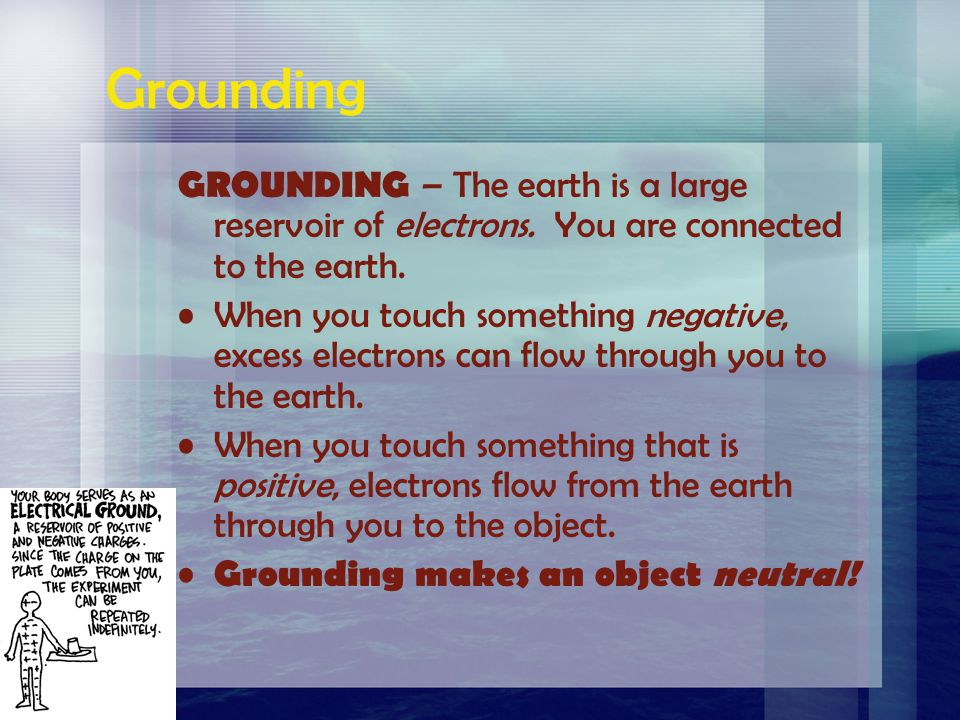 Grounding GROUNDING – The earth is a large reservoir of electrons. You are connected to the earth.