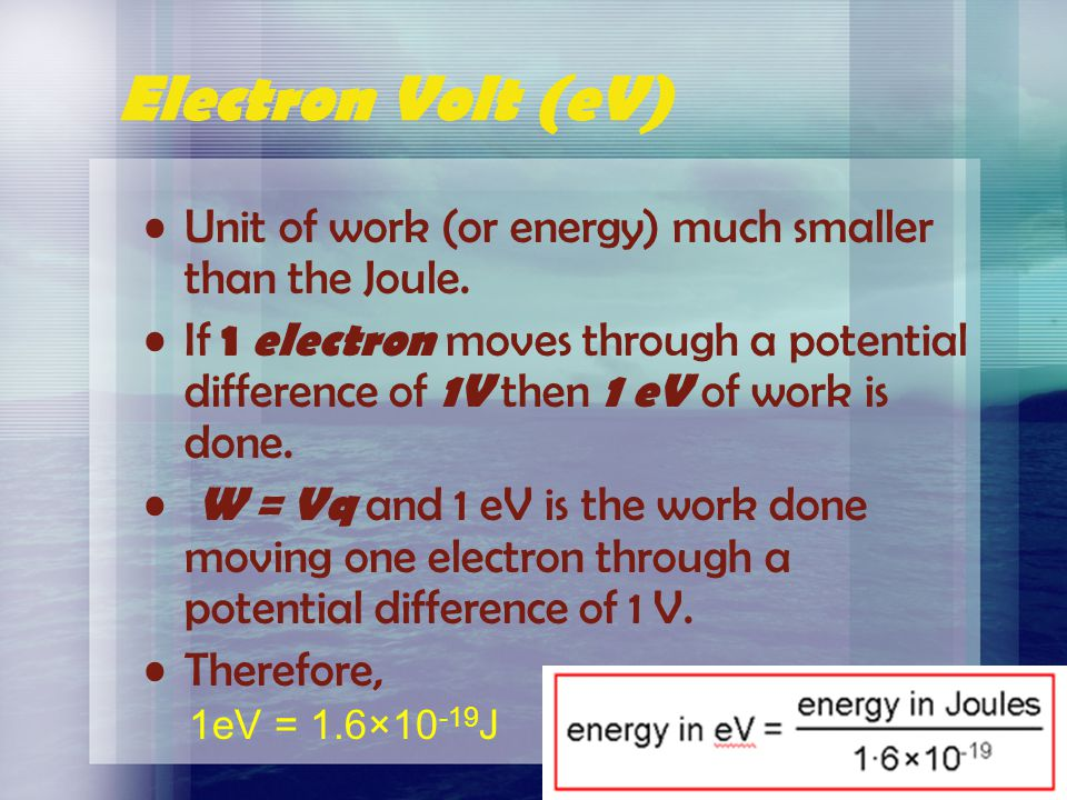Electron Volt (eV) Unit of work (or energy) much smaller than the Joule.