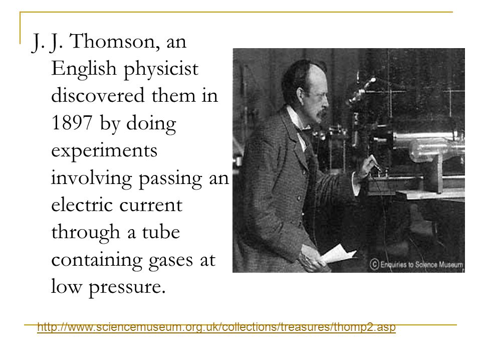 J. J. Thomson, an English physicist discovered them in 1897 by doing experiments involving passing an electric current through a tube containing gases at low pressure.