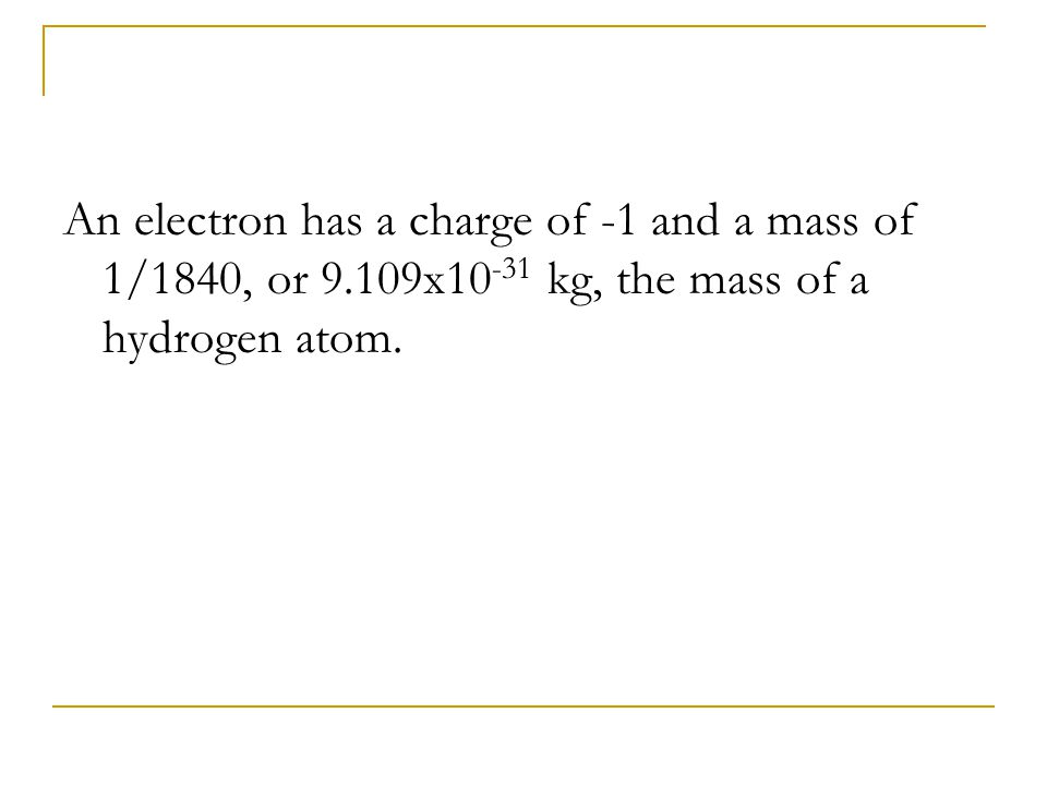 An electron has a charge of -1 and a mass of 1/1840, or 9