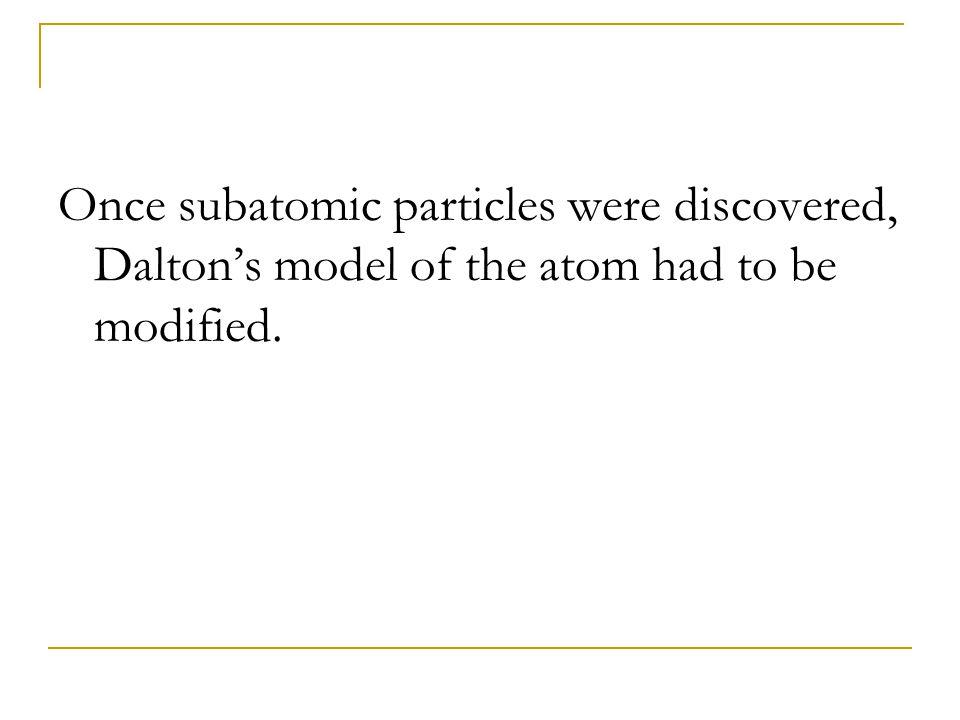 Once subatomic particles were discovered, Dalton's model of the atom had to be modified.