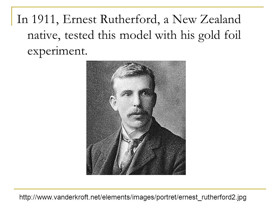 In 1911, Ernest Rutherford, a New Zealand native, tested this model with his gold foil experiment.