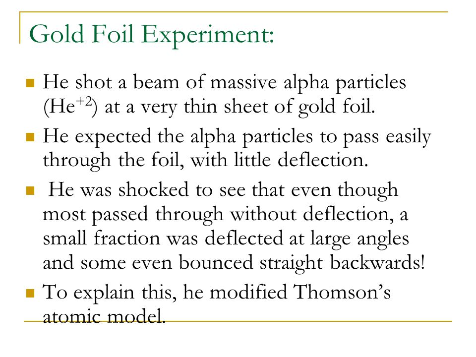 Gold Foil Experiment: He shot a beam of massive alpha particles (He+2) at a very thin sheet of gold foil.