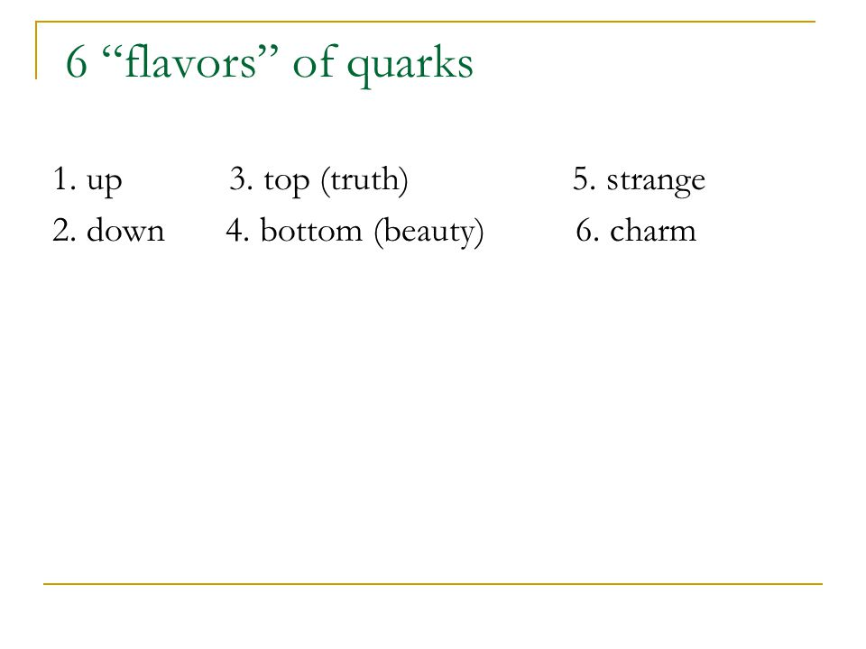 6 flavors of quarks 1. up 3. top (truth) 5. strange 2. down 4. bottom (beauty) 6. charm