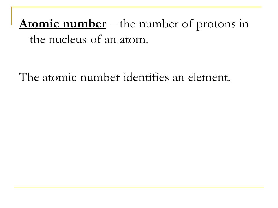 Atomic number – the number of protons in the nucleus of an atom.