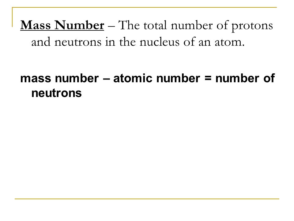 Mass Number – The total number of protons and neutrons in the nucleus of an atom.