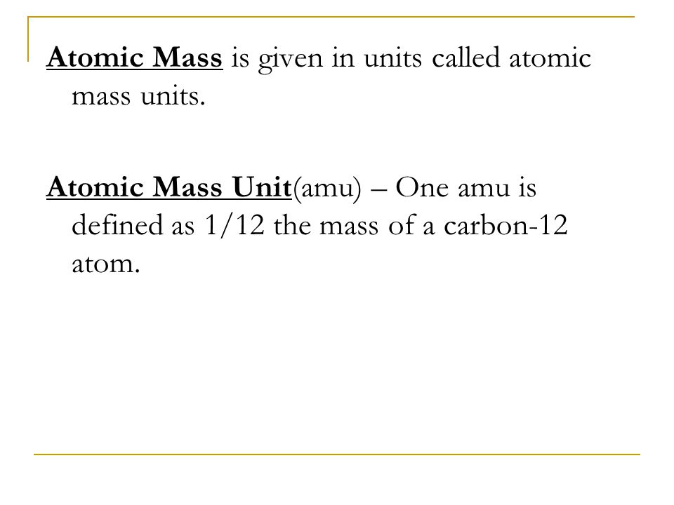 Atomic Mass is given in units called atomic mass units.