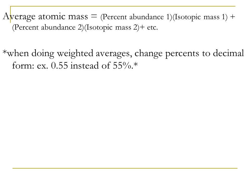 Average atomic mass = (Percent abundance 1)(Isotopic mass 1) + (Percent abundance 2)(Isotopic mass 2)+ etc.