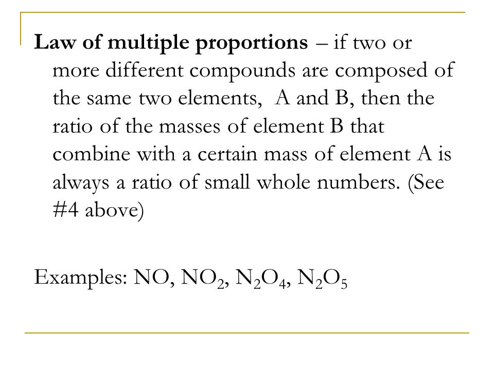 Law of multiple proportions – if two or more different compounds are composed of the same two elements, A and B, then the ratio of the masses of element B that combine with a certain mass of element A is always a ratio of small whole numbers. (See #4 above)