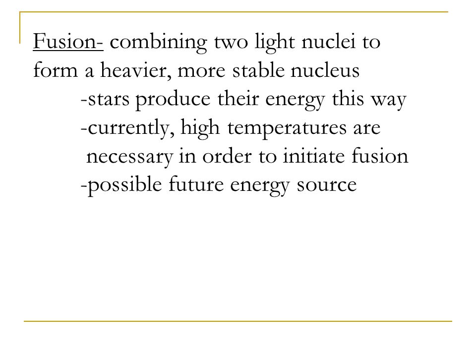 Fusion- combining two light nuclei to form a heavier, more stable nucleus -stars produce their energy this way -currently, high temperatures are necessary in order to initiate fusion -possible future energy source