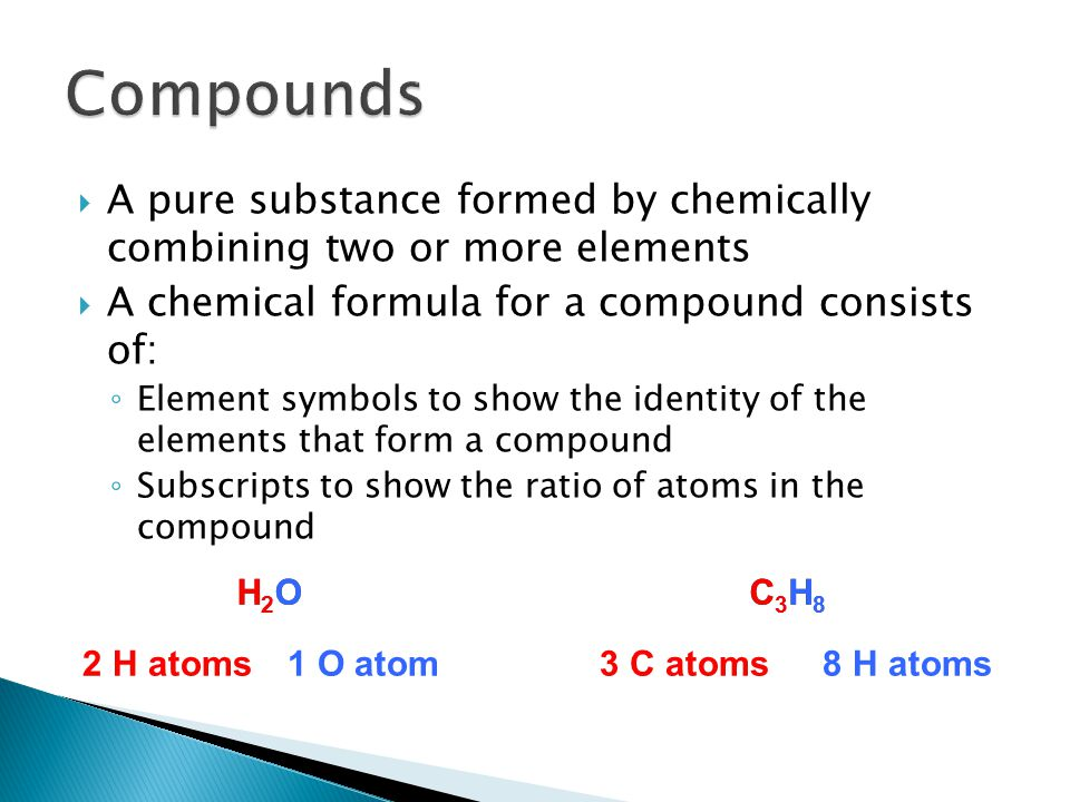 Compounds A pure substance formed by chemically combining two or more elements. A chemical formula for a compound consists of: